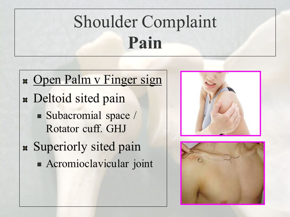 Shoulder Complaint Pain Open Palm v Finger sign Deltoid sited pain Subacromial space / Rotator cuff. GHJ Superiorly sited pain Acromioclavicular joint