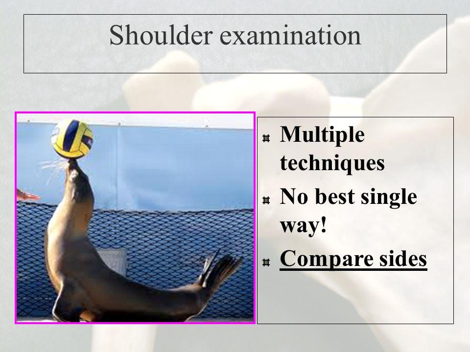 Shoulder examination Multiple techniques No best single way! Compare sides