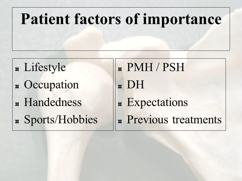 Patient factors of importance Lifestyle Occupation Handedness Sports/Hobbies PMH / PSH DH Expectations Previous treatments
