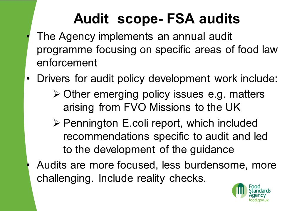 Audit scope- FSA audits The Agency implements an annual audit programme focusing on specific areas of food law enforcement Drivers for audit policy development work include:  Other emerging policy issues e.g.