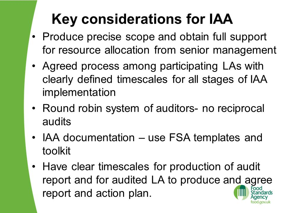 Key considerations for IAA Produce precise scope and obtain full support for resource allocation from senior management Agreed process among participating LAs with clearly defined timescales for all stages of IAA implementation Round robin system of auditors- no reciprocal audits IAA documentation – use FSA templates and toolkit Have clear timescales for production of audit report and for audited LA to produce and agree report and action plan.