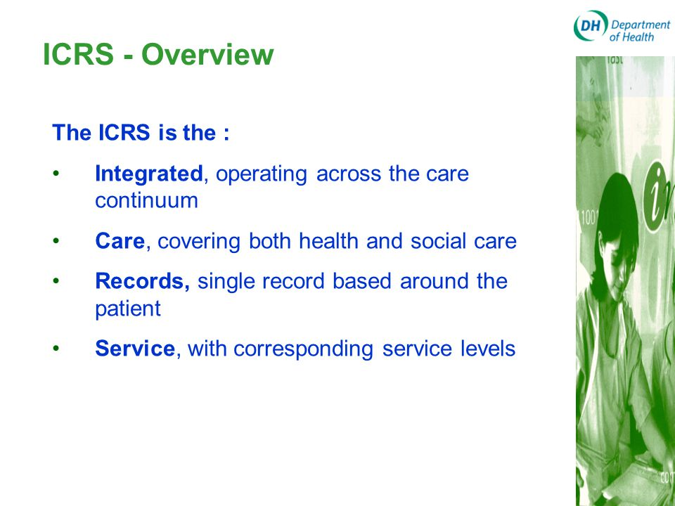 ICRS - Overview The ICRS is the : Integrated, operating across the care continuum Care, covering both health and social care Records, single record ba
