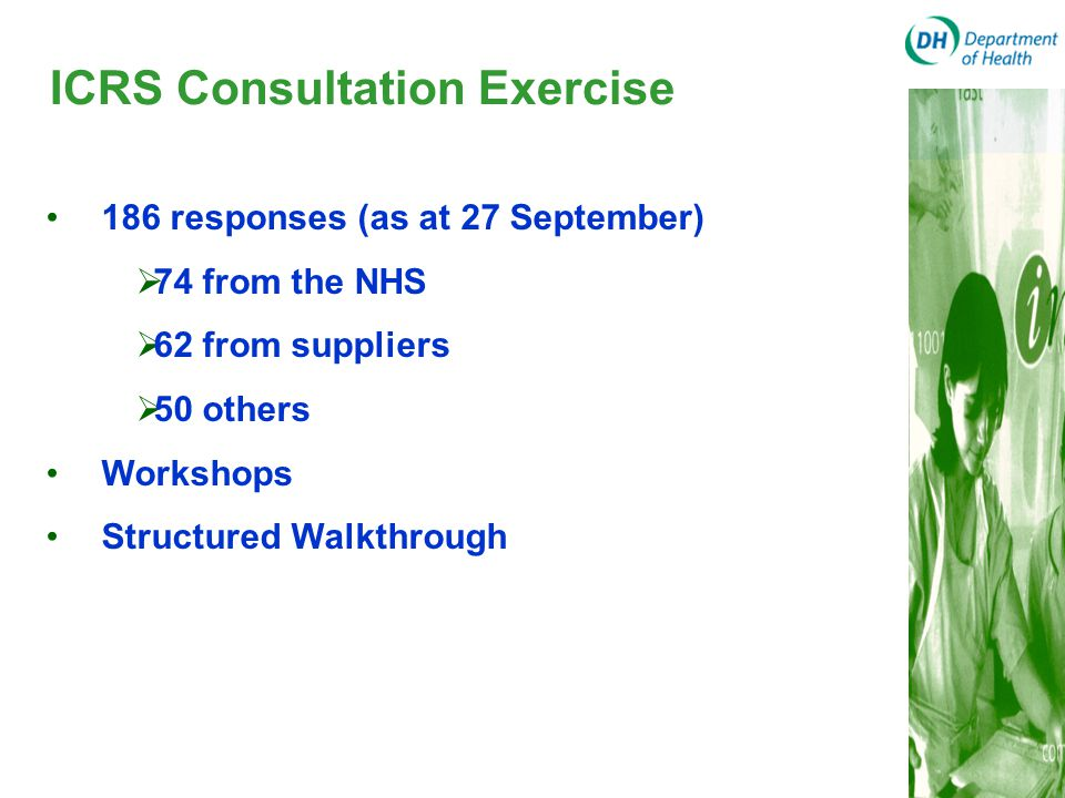 ICRS Consultation Exercise 186 responses (as at 27 September)  74 from the NHS  62 from suppliers  50 others Workshops Structured Walkthrough