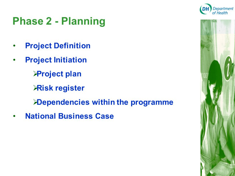 Phase 2 - Planning Project Definition Project Initiation  Project plan  Risk register  Dependencies within the programme National Business Case