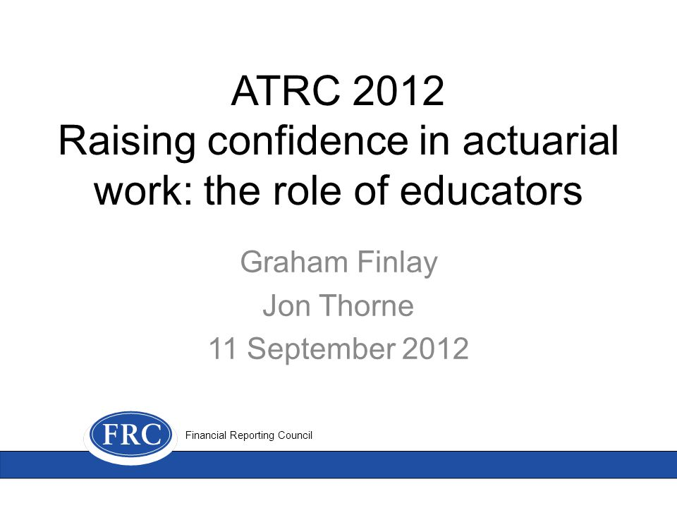 ATRC 2012 Raising confidence in actuarial work: the role of educators Graham Finlay Jon Thorne 11 September 2012 Financial Reporting Council