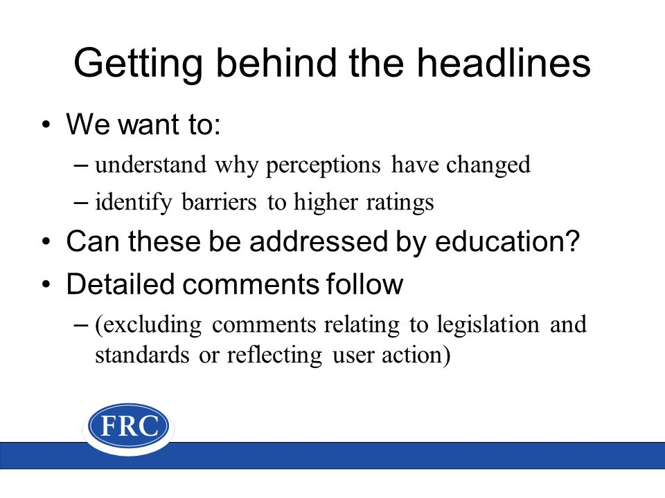 Getting behind the headlines We want to: – understand why perceptions have changed – identify barriers to higher ratings Can these be addressed by education.