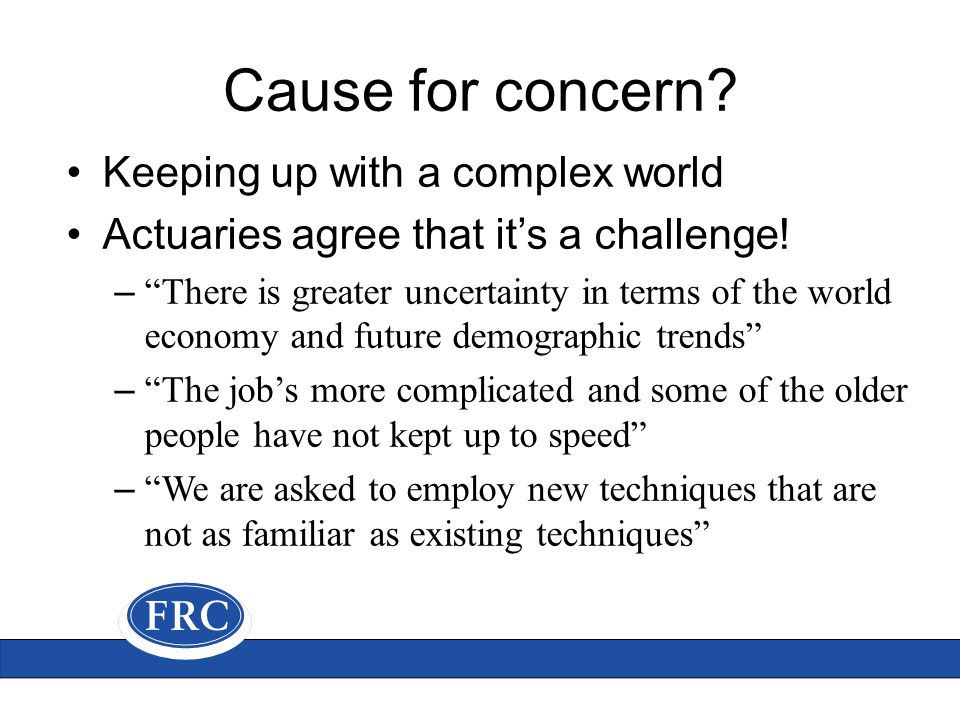 Cause for concern.Keeping up with a complex world Actuaries agree that it's a challenge.