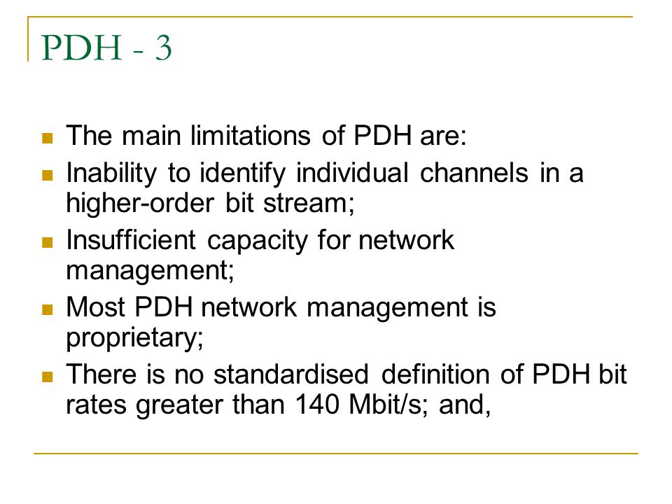 PDH - 3 The main limitations of PDH are: Inability to identify individual channels in a higher-order bit stream; Insufficient capacity for network management; Most PDH network management is proprietary; There is no standardised definition of PDH bit rates greater than 140 Mbit/s; and,
