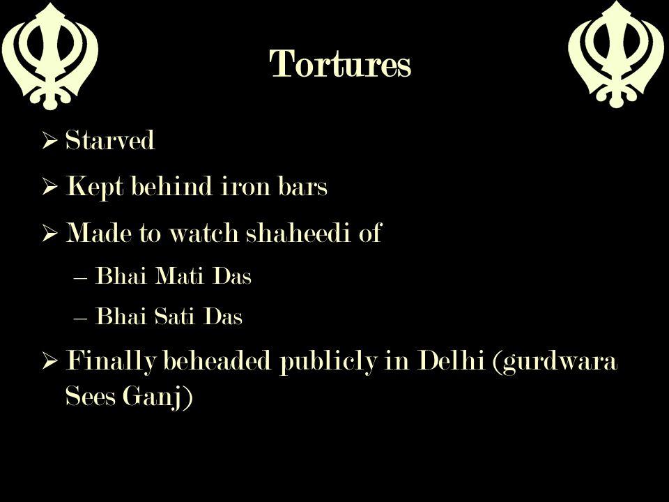 Tortures  Starved  Kept behind iron bars  Made to watch shaheedi of –Bhai Mati Das –Bhai Sati Das  Finally beheaded publicly in Delhi (gurdwara Se