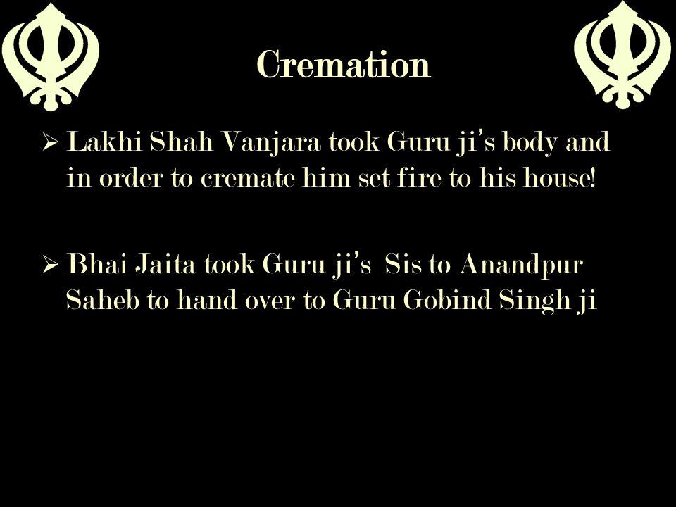 Cremation  Lakhi Shah Vanjara took Guru ji ' s body and in order to cremate him set fire to his house!  Bhai Jaita took Guru ji ' s Sis to Anandpur