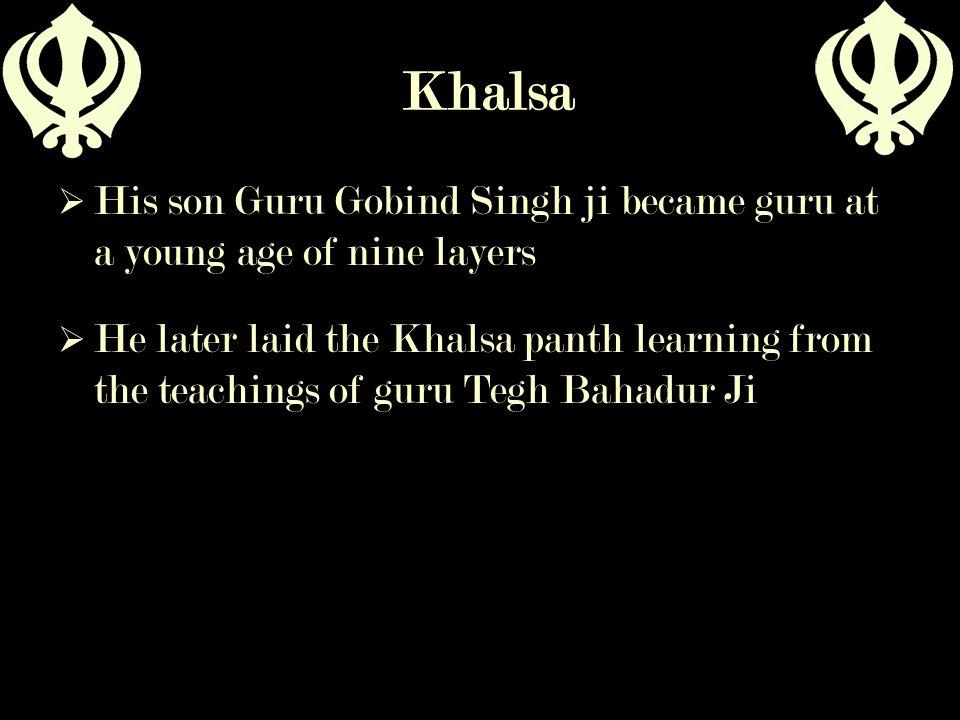 Khalsa  His son Guru Gobind Singh ji became guru at a young age of nine layers  He later laid the Khalsa panth learning from the teachings of guru T
