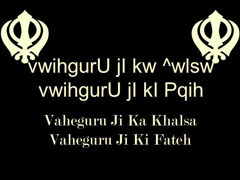 Vaheguru Ji Ka Khalsa Vaheguru Ji Ki Fateh vwihgurU jI kw ^wlsw vwihgurU jI kI Pqih