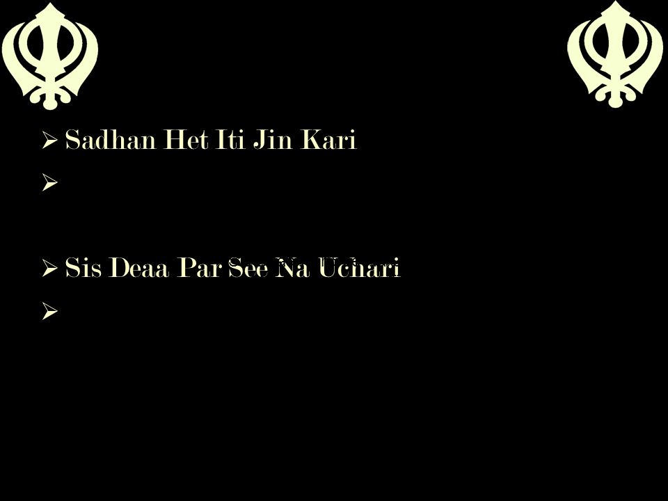  Sadhan Het Iti Jin Kari   Sis Deaa Par See Na Uchari  Sadhan Het Iti Jin Kari Meaning – he who sacrificed himself for the sake of sadhus Sis Deaa