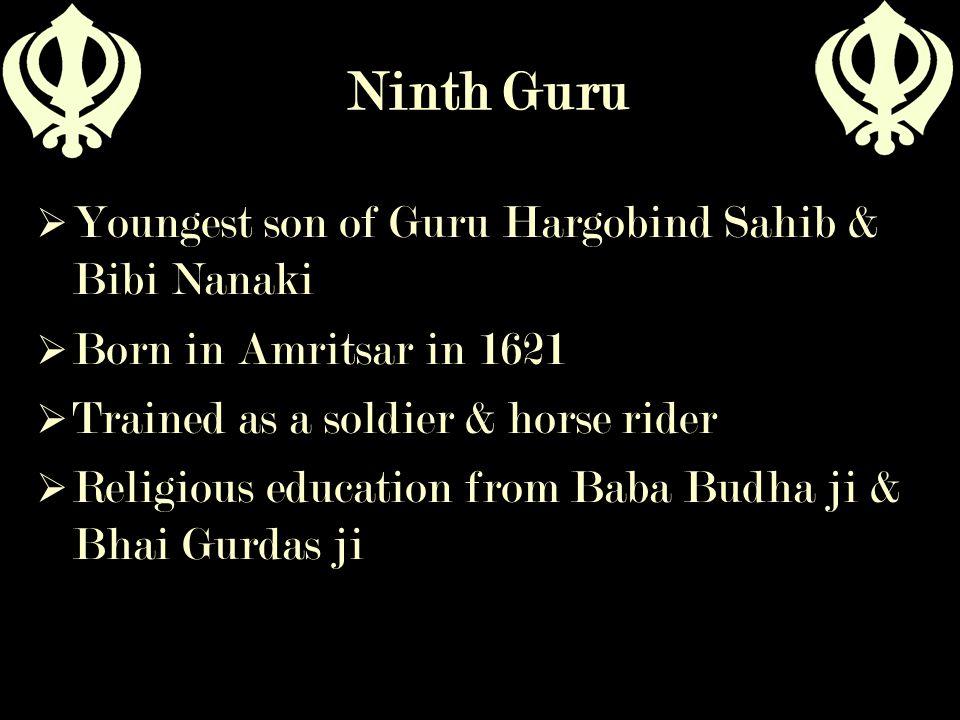 Ninth Guru  Youngest son of Guru Hargobind Sahib & Bibi Nanaki  Born in Amritsar in 1621  Trained as a soldier & horse rider  Religious education