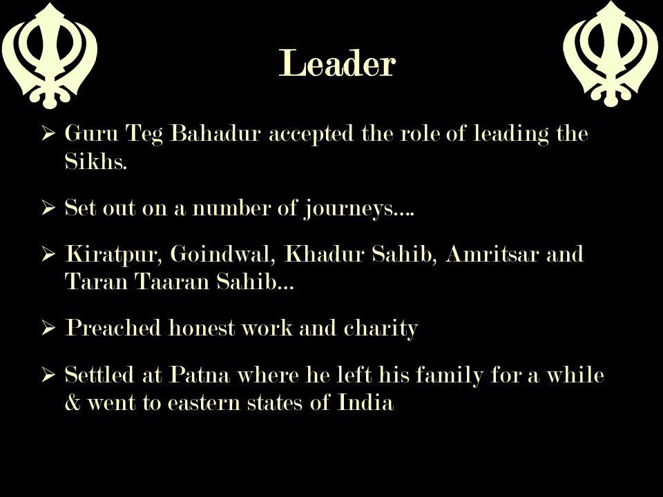 Leader  Guru Teg Bahadur accepted the role of leading the Sikhs.  Set out on a number of journeys….  Kiratpur, Goindwal, Khadur Sahib, Amritsar and