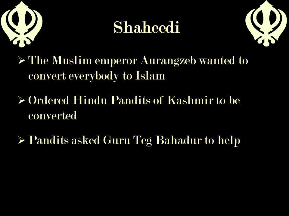 Shaheedi  The Muslim emperor Aurangzeb wanted to convert everybody to Islam  Ordered Hindu Pandits of Kashmir to be converted  Pandits asked Guru T