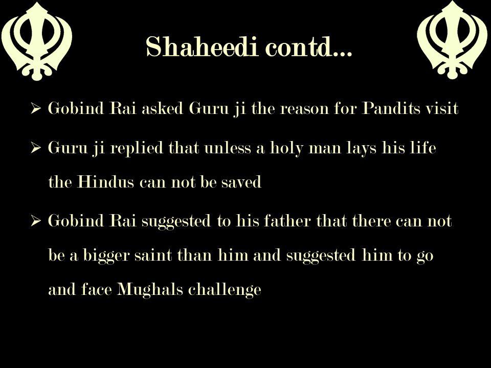 Shaheedi contd…  Gobind Rai asked Guru ji the reason for Pandits visit  Guru ji replied that unless a holy man lays his life the Hindus can not be s