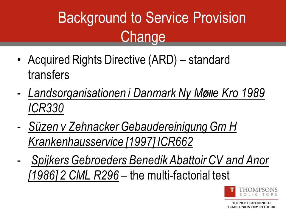 Background to Service Provision Change Acquired Rights Directive (ARD) – standard transfers - Landsorganisationen i Danmark Ny M Øll e Kro 1989 ICR330 - Süzen v Zehnacker Gebaudereinigung Gm H Krankenhausservice [1997] ICR662 - Spijkers Gebroeders Benedik Abattoir CV and Anor [1986] 2 CML R296 – the multi-factorial test