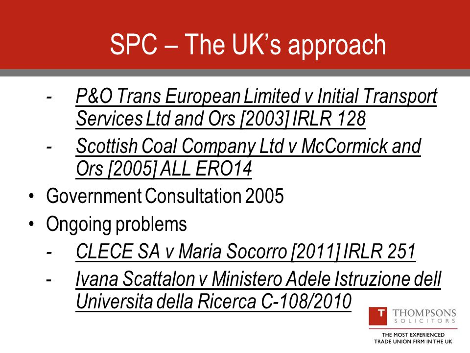 SPC – The UK's approach -P&O Trans European Limited v Initial Transport Services Ltd and Ors [2003] IRLR 128 -Scottish Coal Company Ltd v McCormick and Ors [2005] ALL ERO14 Government Consultation 2005 Ongoing problems -CLECE SA v Maria Socorro [2011] IRLR Ivana Scattalon v Ministero Adele Istruzione dell Universita della Ricerca C-108/2010