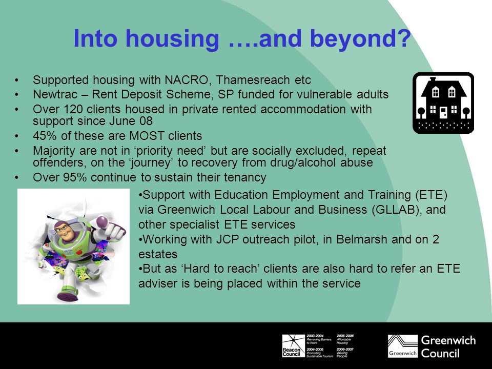 Into housing ….and beyond? Supported housing with NACRO, Thamesreach etc Newtrac – Rent Deposit Scheme, SP funded for vulnerable adults Over 120 clien
