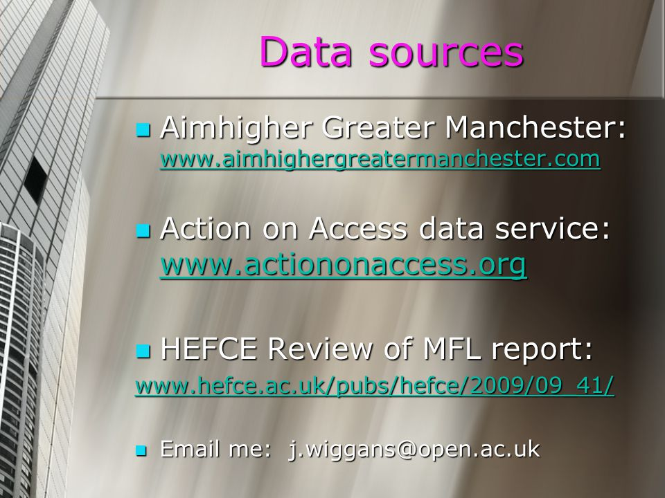 Data sources Aimhigher Greater Manchester: www.aimhighergreatermanchester.com Aimhigher Greater Manchester: www.aimhighergreatermanchester.com www.aimhighergreatermanchester.com Action on Access data service: www.actiononaccess.org Action on Access data service: www.actiononaccess.org www.actiononaccess.org HEFCE Review of MFL report: HEFCE Review of MFL report: www.hefce.ac.uk/pubs/hefce/2009/09_41/ Email me: j.wiggans@open.ac.uk Email me: j.wiggans@open.ac.uk