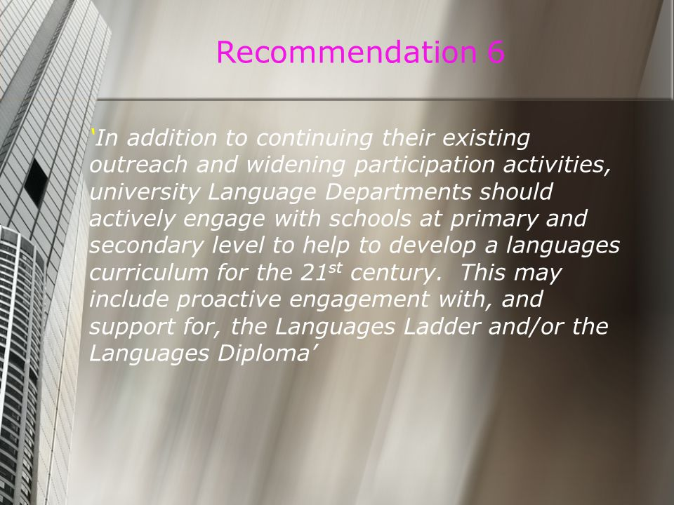 Recommendation 6 'In addition to continuing their existing outreach and widening participation activities, university Language Departments should actively engage with schools at primary and secondary level to help to develop a languages curriculum for the 21 st century.
