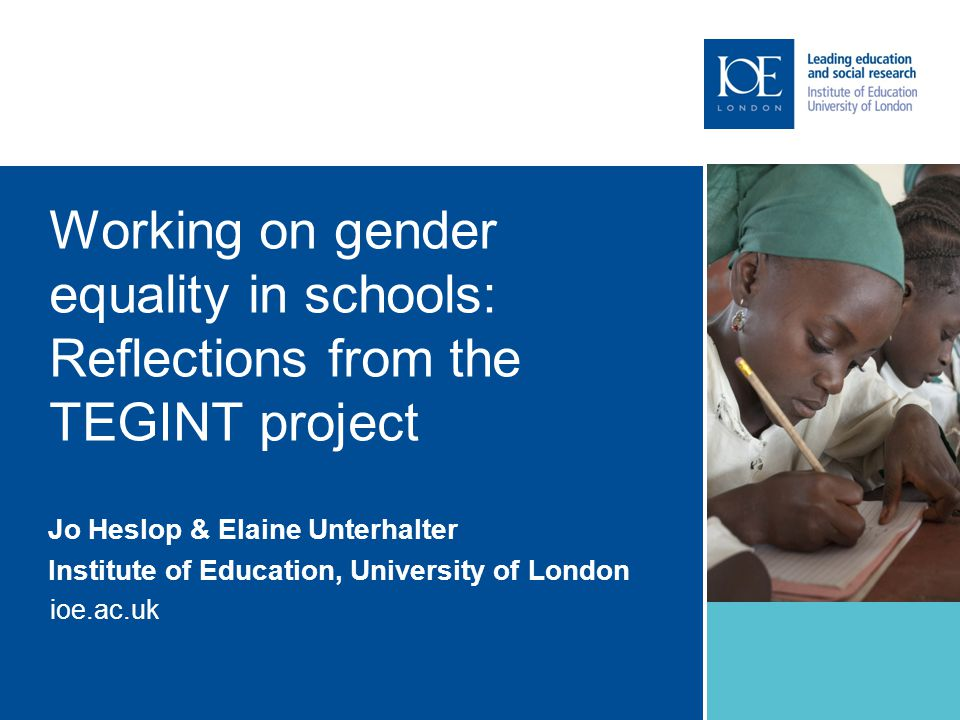 ioe.ac.uk Working on gender equality in schools: Reflections from the TEGINT project Jo Heslop & Elaine Unterhalter Institute of Education, University