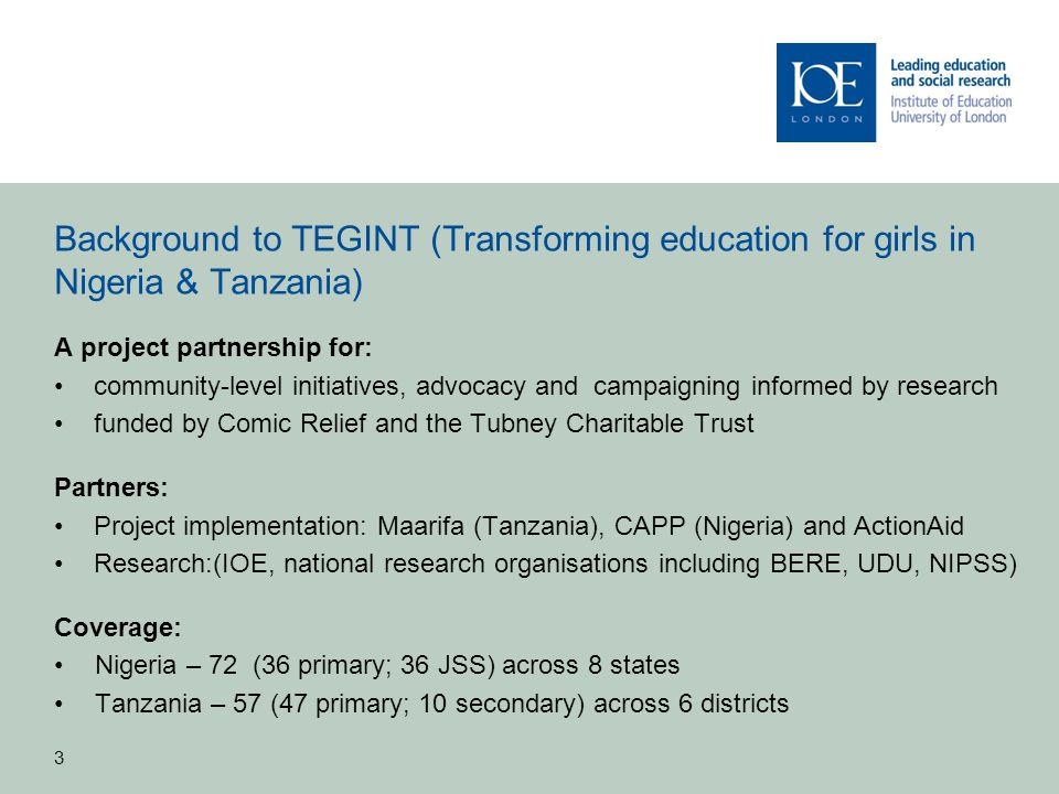 3 Background to TEGINT (Transforming education for girls in Nigeria & Tanzania) A project partnership for: community-level initiatives, advocacy and c