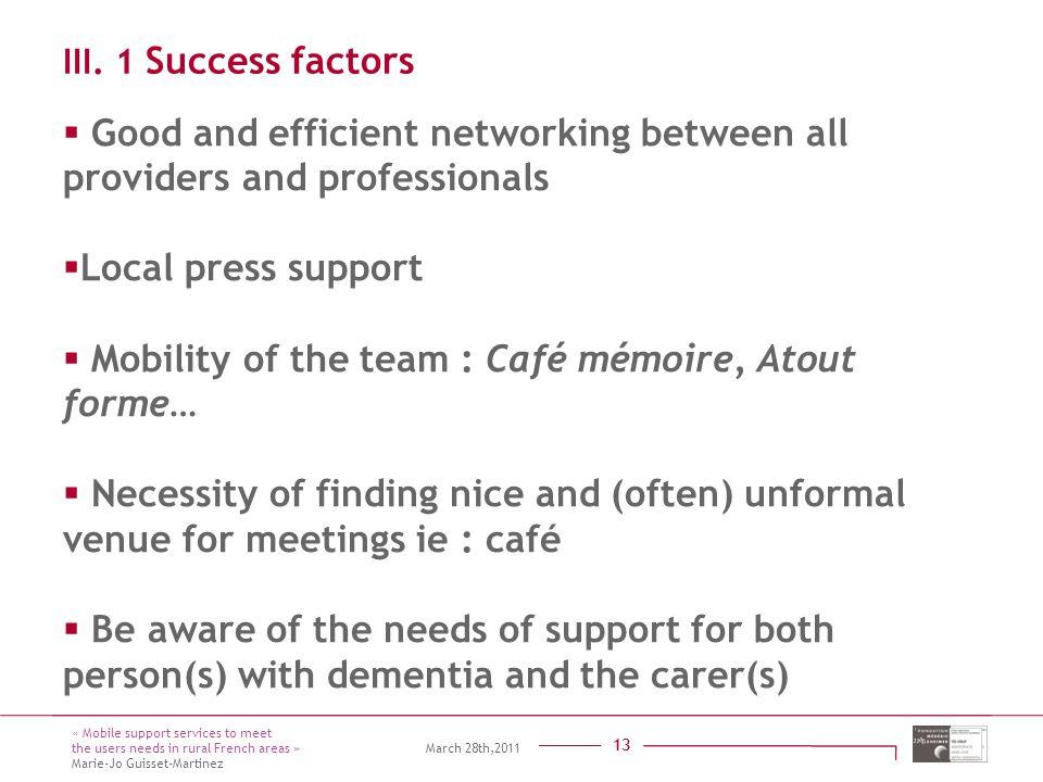 Titre présentation Sous titre Intervenant 13 14 mars 2011 13 III. 1 Success factors  Good and efficient networking between all providers and professi