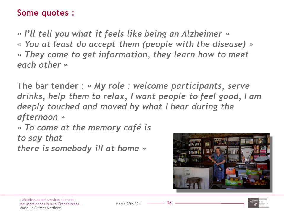 Titre présentation Sous titre Intervenant 16 Some quotes : « I'll tell you what it feels like being an Alzheimer » « You at least do accept them (people with the disease) » « They come to get information, they learn how to meet each other » The bar tender : « My role : welcome participants, serve drinks, help them to relax, I want people to feel good, I am deeply touched and moved by what I hear during the afternoon » « To come at the memory café is to say that there is somebody ill at home » 16 « Mobile support services to meet the users needs in rural French areas » March 28th,2011 Marie-Jo Guisset-Martinez
