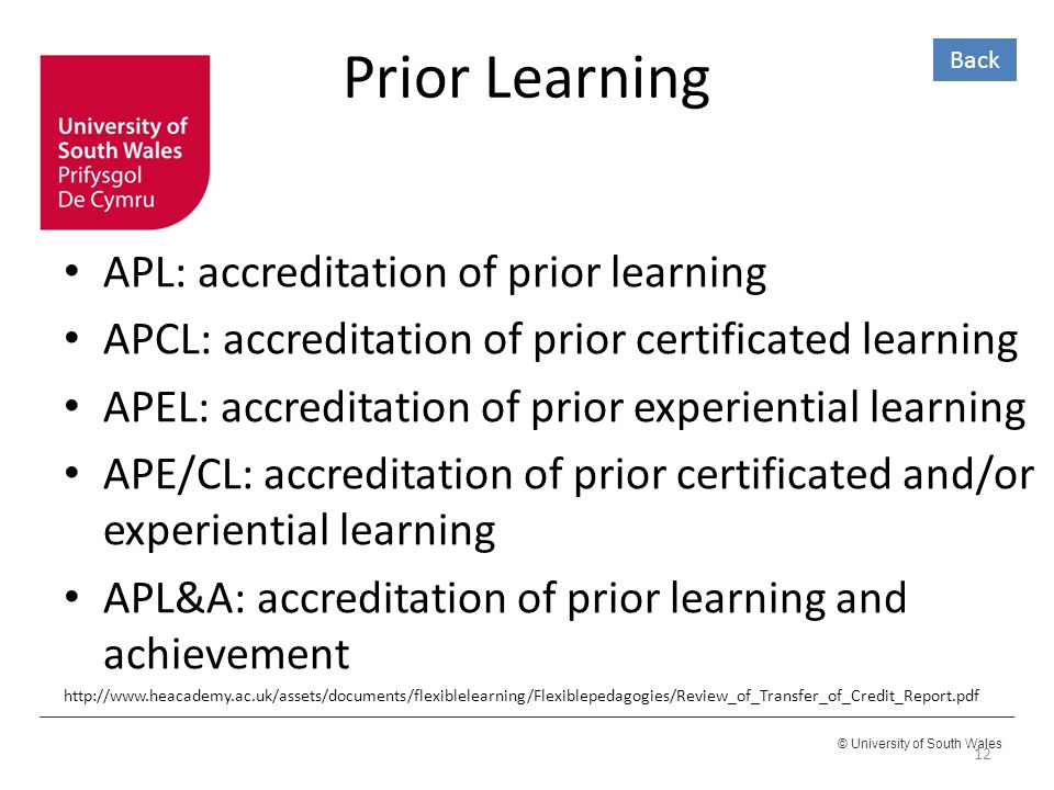© University of South Wales Prior Learning APL: accreditation of prior learning APCL: accreditation of prior certificated learning APEL: accreditation of prior experiential learning APE/CL: accreditation of prior certificated and/or experiential learning APL&A: accreditation of prior learning and achievement http://www.heacademy.ac.uk/assets/documents/flexiblelearning/Flexiblepedagogies/Review_of_Transfer_of_Credit_Report.pdf 12 Back