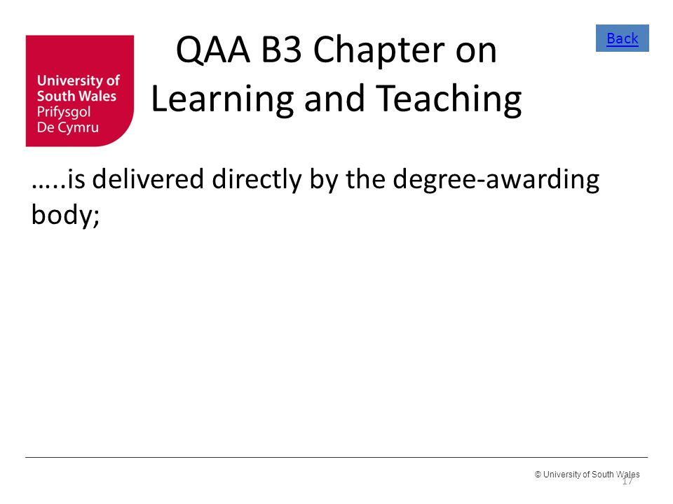 © University of South Wales QAA B3 Chapter on Learning and Teaching …..is delivered directly by the degree-awarding body; 17 Back