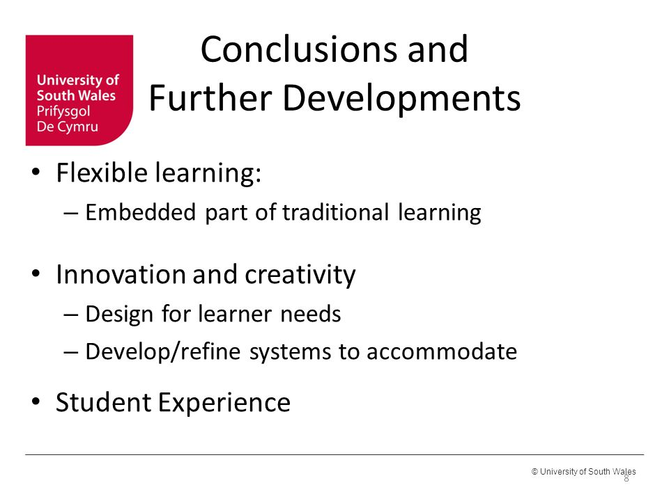© University of South Wales Conclusions and Further Developments Flexible learning: – Embedded part of traditional learning Innovation and creativity – Design for learner needs – Develop/refine systems to accommodate Student Experience 8