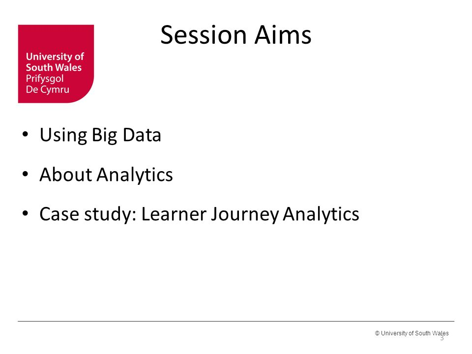 © University of South Wales Session Aims Using Big Data About Analytics Case study: Learner Journey Analytics 3