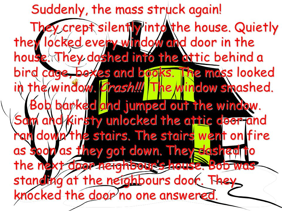 Suddenly, the mass struck again.They crept silently into the house.