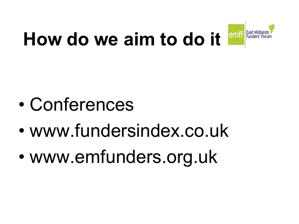 How do we aim to do it Conferences www.fundersindex.co.uk www.emfunders.org.uk