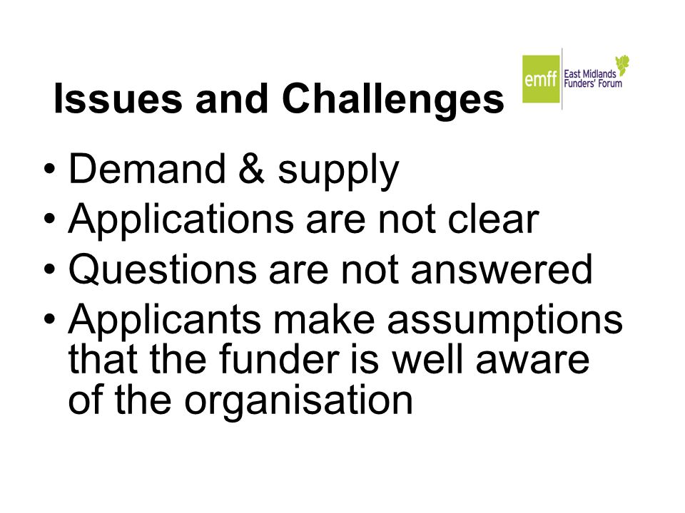 Issues and Challenges Demand & supply Applications are not clear Questions are not answered Applicants make assumptions that the funder is well aware of the organisation