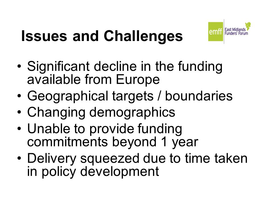 Issues and Challenges Significant decline in the funding available from Europe Geographical targets / boundaries Changing demographics Unable to provide funding commitments beyond 1 year Delivery squeezed due to time taken in policy development