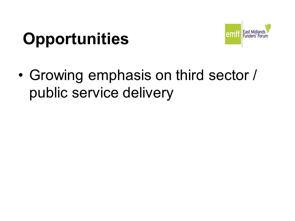 Opportunities Growing emphasis on third sector / public service delivery