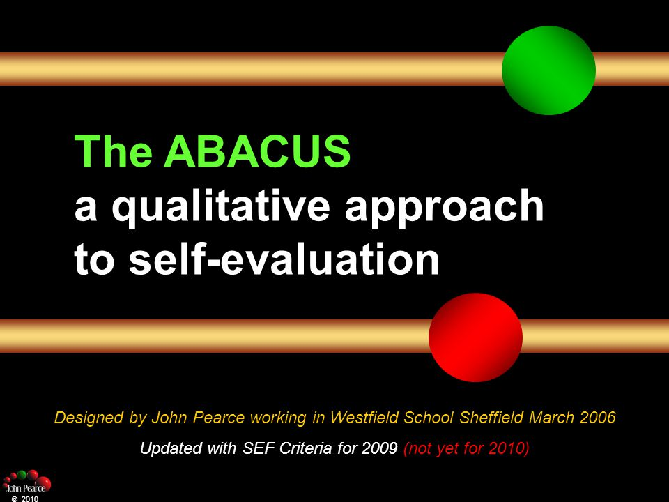 The ABACUS a qualitative approach to self-evaluation Designed by John Pearce working in Westfield School Sheffield March 2006 Updated with SEF Criteria for 2009 (not yet for 2010) © 2010