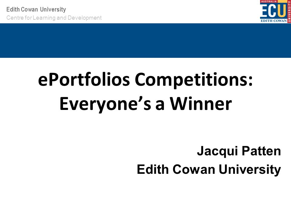 Your School or Centre name here Edith Cowan University ePortfolios Competitions: Everyone's a Winner Jacqui Patten Edith Cowan University Centre for Learning and Development