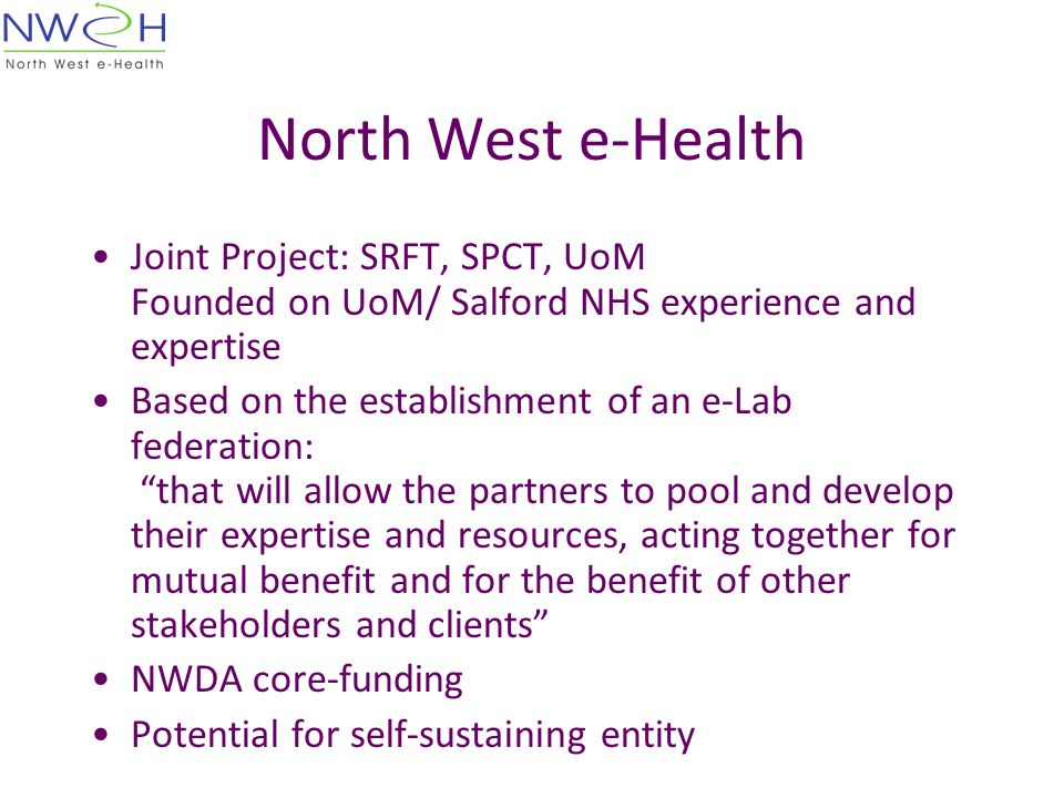 North West e-Health Joint Project: SRFT, SPCT, UoM Founded on UoM/ Salford NHS experience and expertise Based on the establishment of an e-Lab federation: that will allow the partners to pool and develop their expertise and resources, acting together for mutual benefit and for the benefit of other stakeholders and clients NWDA core-funding Potential for self-sustaining entity
