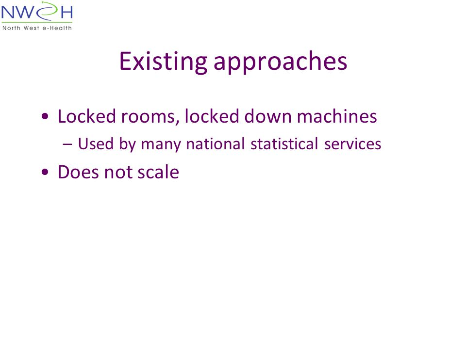 Existing approaches Locked rooms, locked down machines –Used by many national statistical services Does not scale