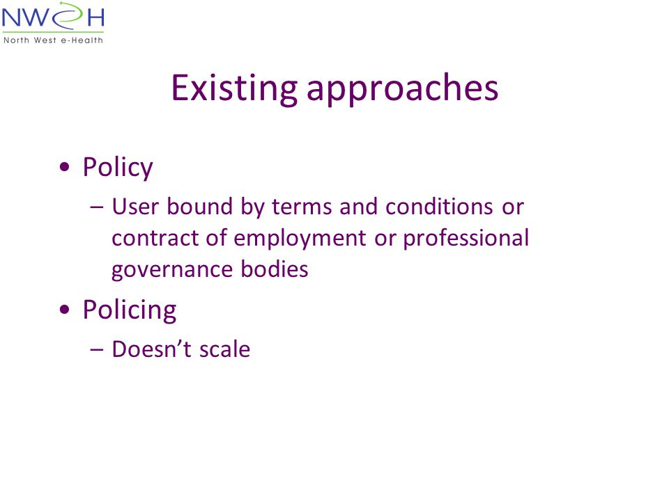 Existing approaches Policy –User bound by terms and conditions or contract of employment or professional governance bodies Policing –Doesn't scale