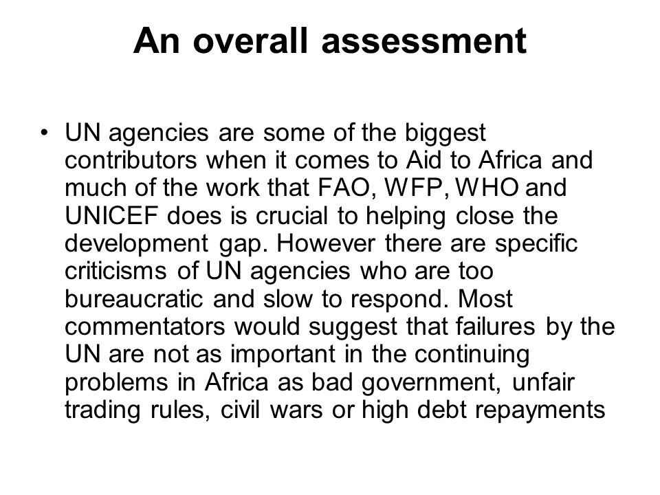 An overall assessment UN agencies are some of the biggest contributors when it comes to Aid to Africa and much of the work that FAO, WFP, WHO and UNIC