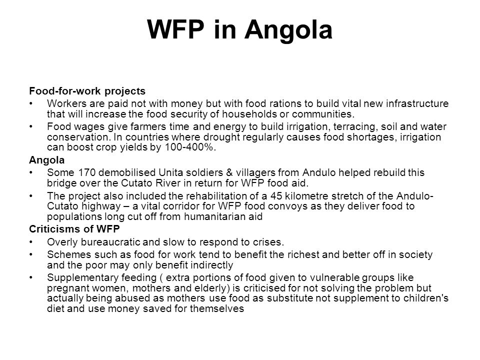 WFP in Angola Food-for-work projects Workers are paid not with money but with food rations to build vital new infrastructure that will increase the food security of households or communities.