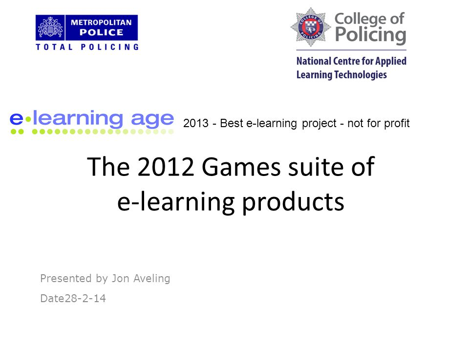 The 2012 Games suite of e-learning products Presented by Jon Aveling Date28-2-14 2013 - Best e-learning project - not for profit