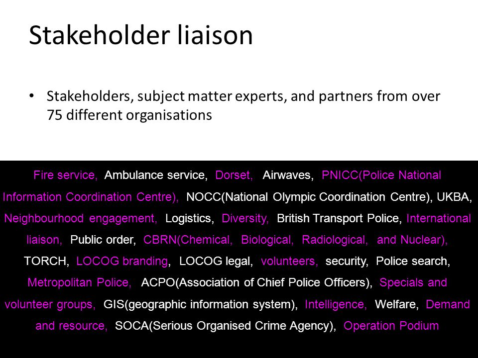 Stakeholder liaison Stakeholders, subject matter experts, and partners from over 75 different organisations Fire service, Ambulance service, Dorset, Airwaves, PNICC(Police National Information Coordination Centre), NOCC(National Olympic Coordination Centre), UKBA, Neighbourhood engagement, Logistics, Diversity, British Transport Police, International liaison, Public order, CBRN(Chemical, Biological, Radiological, and Nuclear), TORCH, LOCOG branding, LOCOG legal, volunteers, security, Police search, Metropolitan Police, ACPO(Association of Chief Police Officers), Specials and volunteer groups, GIS(geographic information system), Intelligence, Welfare, Demand and resource, SOCA(Serious Organised Crime Agency), Operation Podium