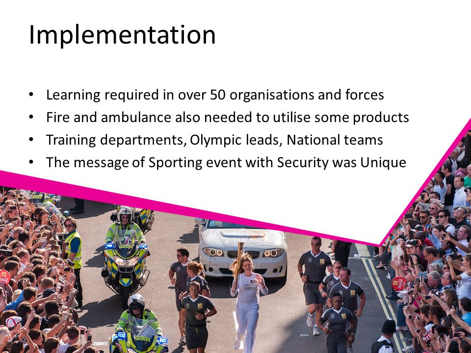 Implementation Learning required in over 50 organisations and forces Fire and ambulance also needed to utilise some products Training departments, Olympic leads, National teams The message of Sporting event with Security was Unique