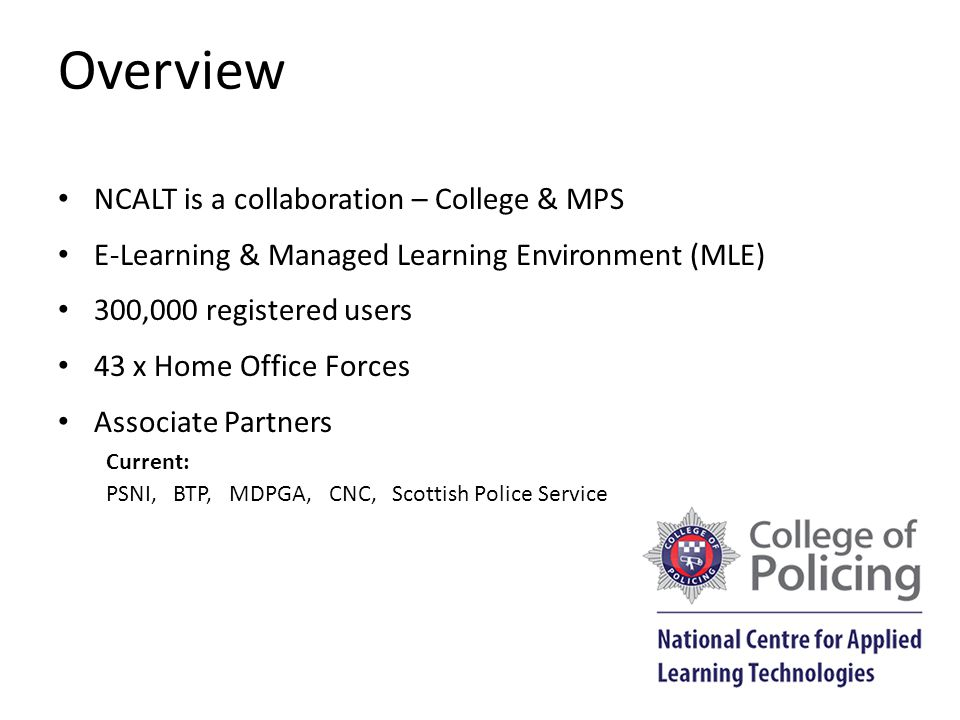 Overview NCALT is a collaboration – College & MPS E-Learning & Managed Learning Environment (MLE) 300,000 registered users 43 x Home Office Forces Associate Partners Current: PSNI, BTP, MDPGA, CNC, Scottish Police Service